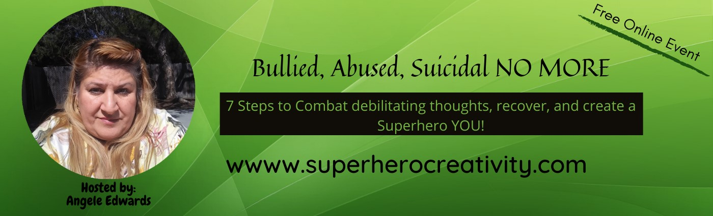 Free Online Event, Bullied, Abused, Suicidal NO MORE, 7 Steps to combat debilitating thoughts, recover, and create a Super hero YOU!, hosted by: Angele Edwards